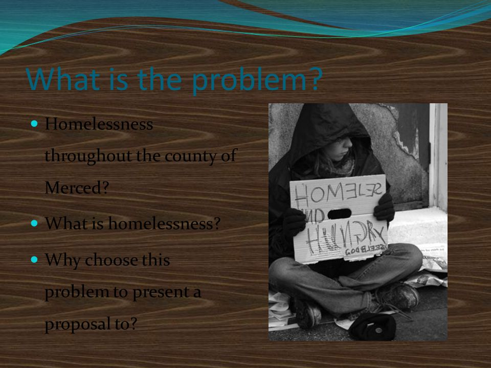 What is the problem? Homelessness throughout the county of Merced? What is homelessness? Why choose this problem to present a proposal to?