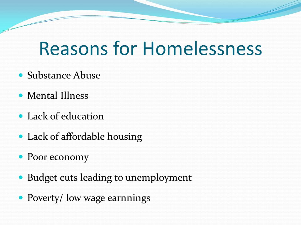 Reasons for Homelessness Substance Abuse Mental Illness Lack of education Lack of affordable housing Poor economy Budget cuts leading to unemployment Poverty/ low wage earnnings