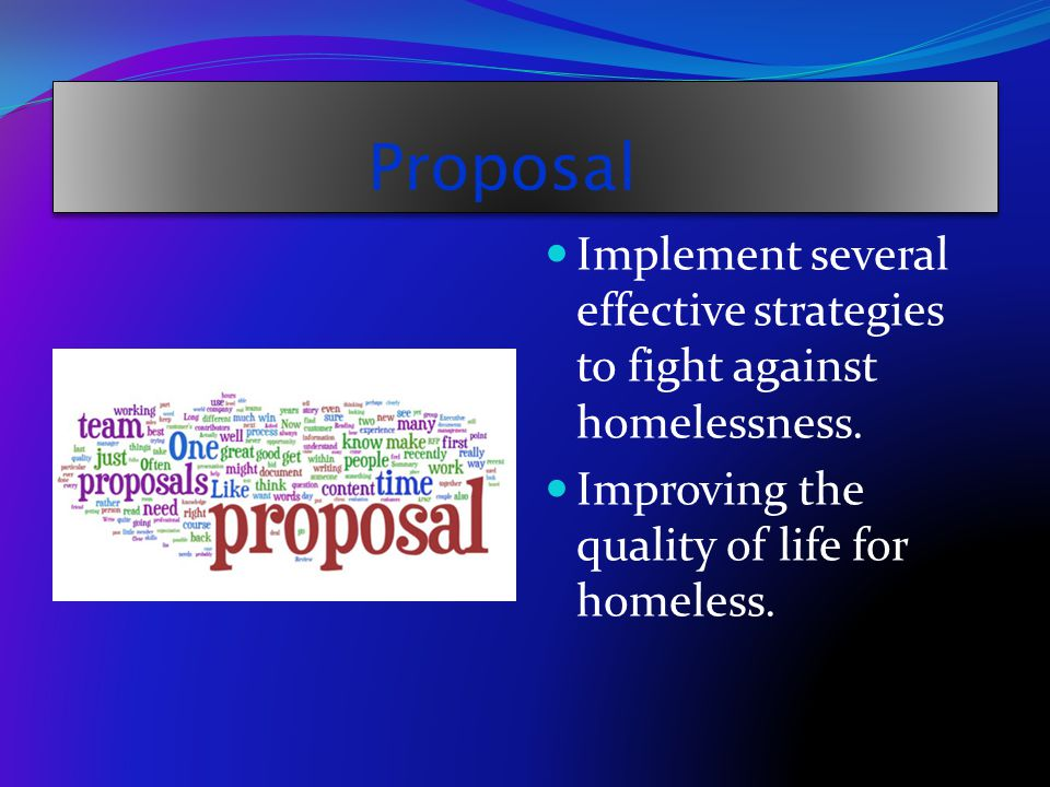 Proposal Implement several effective strategies to fight against homelessness. Improving the quality of life for homeless.