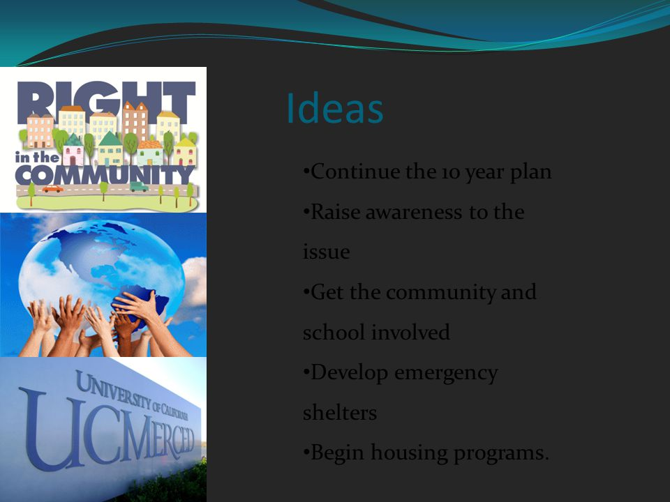 Ideas Continue the 10 year plan Raise awareness to the issue Get the community and school involved Develop emergency shelters Begin housing programs.