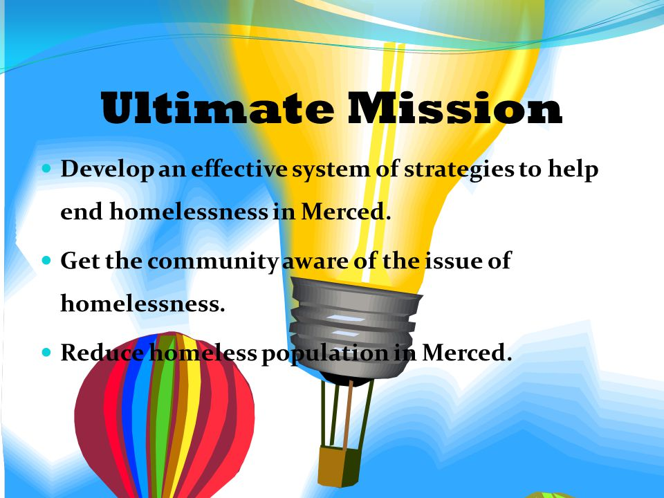 Ultimate Mission Develop an effective system of strategies to help end homelessness in Merced.