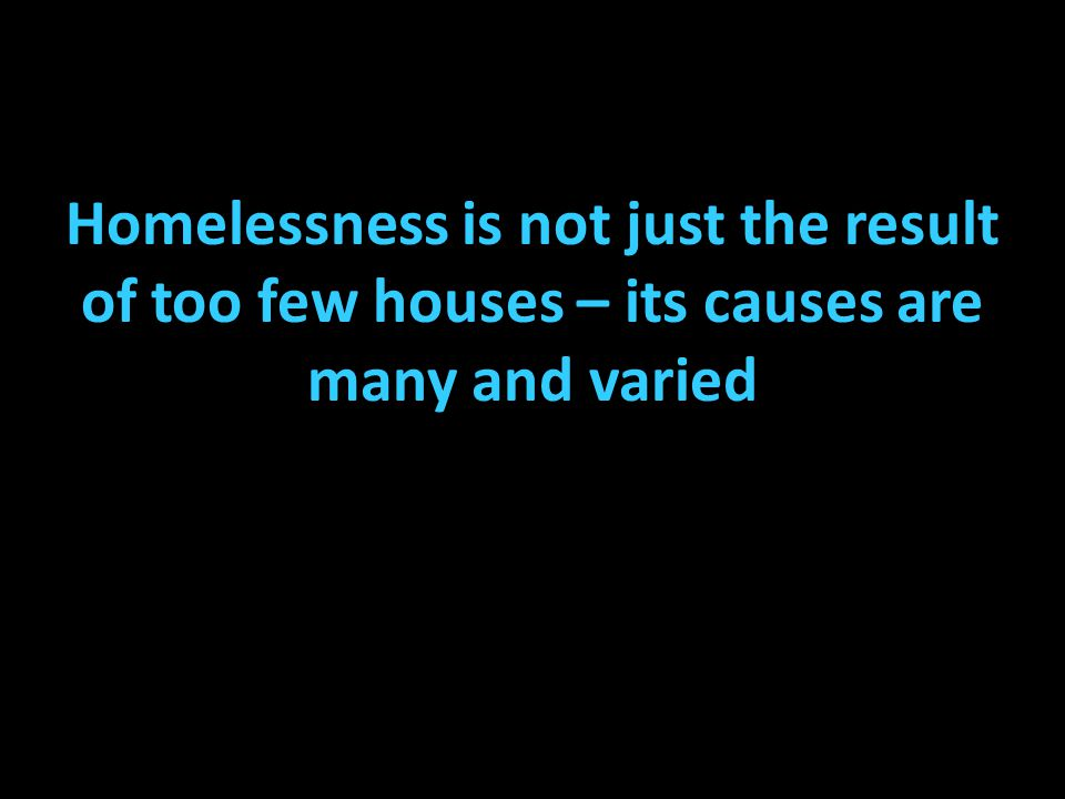 Domestic violence Shortage of affordable housing Unemployment Mental illness Family breakdown Drug and alcohol abuse All contribute to the level of homelessness in Australia.