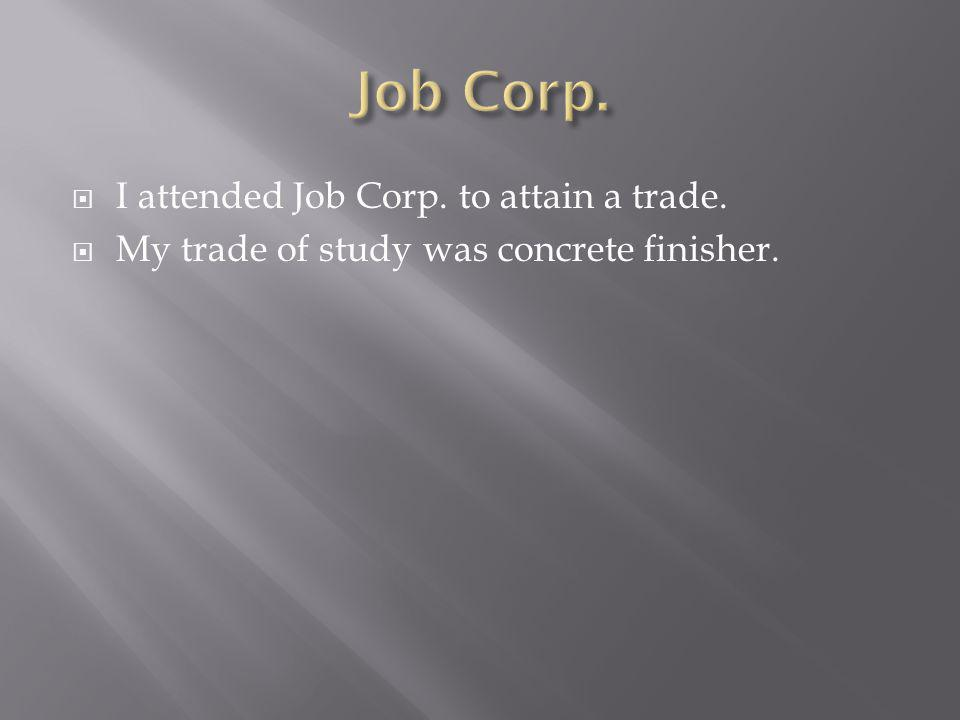 I attended Job Corp. to attain a trade. My trade of study was concrete finisher.