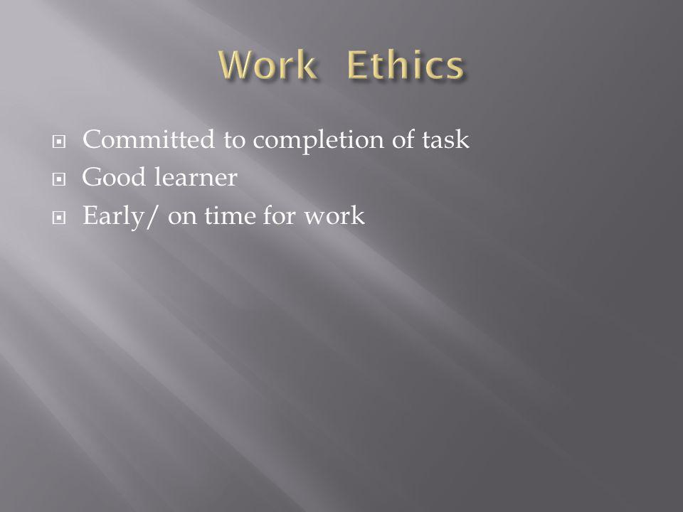 Committed to completion of task Good learner Early/ on time for work