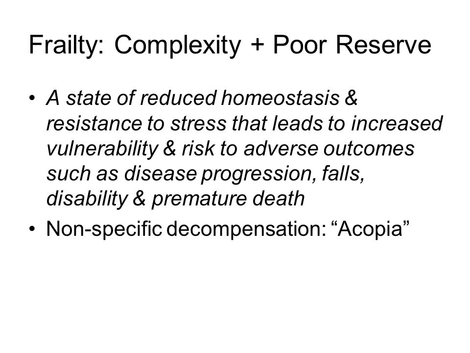 Frailty: Complexity + Poor Reserve A state of reduced homeostasis & resistance to stress that leads to increased vulnerability & risk to adverse outcomes such as disease progression, falls, disability & premature death Non-specific decompensation: Acopia