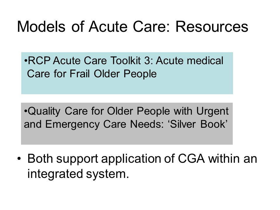 Models of Acute Care: Resources RCP Acute Care Toolkit 3: Acute medical Care for Frail Older People Quality Care for Older People with Urgent and Emergency Care Needs: Silver Book Both support application of CGA within an integrated system.
