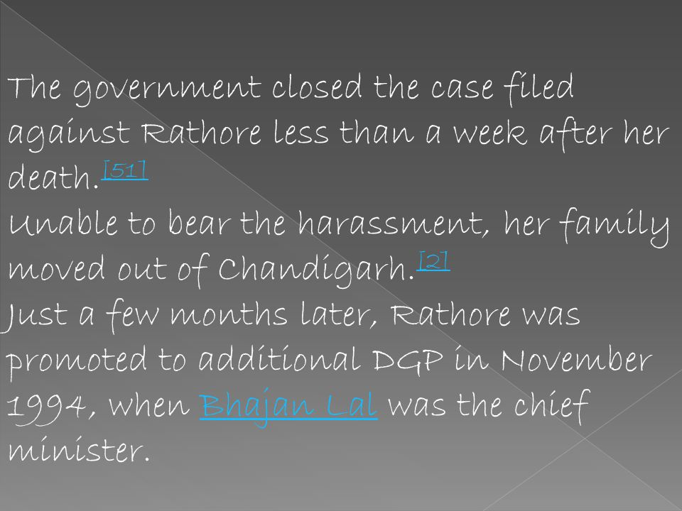 On December 28, 1993, days after Ashu was paraded in handcuffs in his locality, [12] Ruchika consumed poison. She died the next day. Rathore threw a p