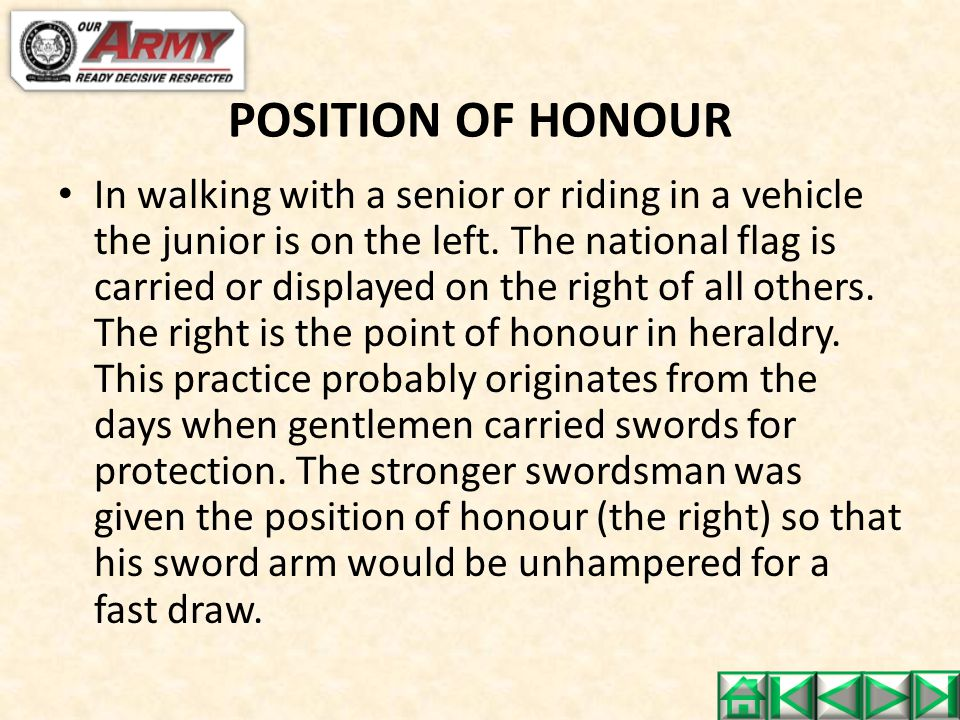 POSITION OF HONOUR In walking with a senior or riding in a vehicle the junior is on the left. The national flag is carried or displayed on the right o
