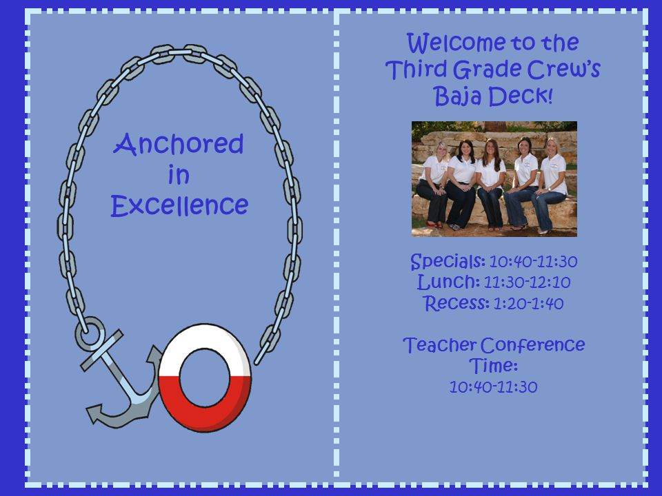 Welcome to the Third Grade Crews Baja Deck! Specials: 10:40-11:30 Lunch: 11:30-12:10 Recess: 1:20-1:40 Teacher Conference Time: 10:40-11:30 Anchored i