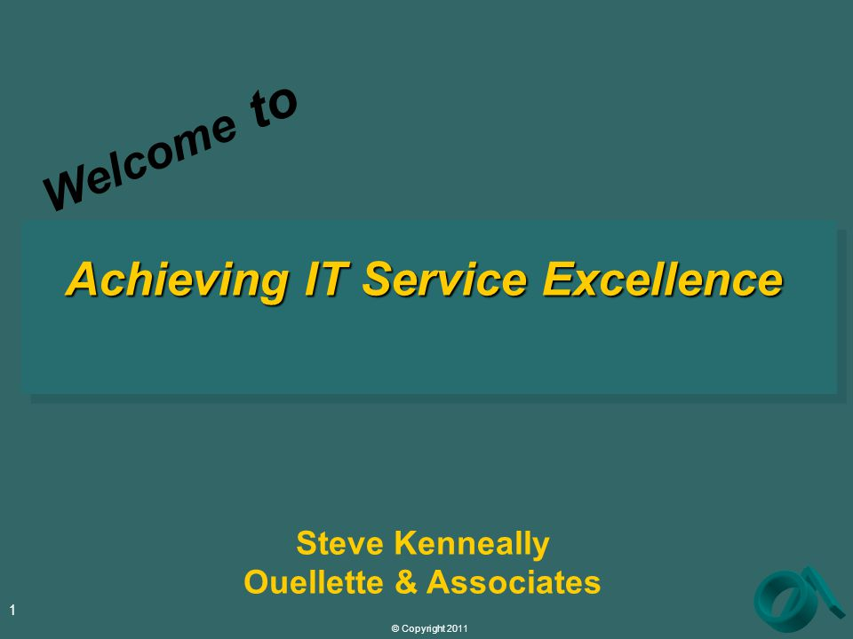 © Copyright 2011 1 Achieving IT Service Excellence Steve Kenneally Ouellette & Associates Welcome to
