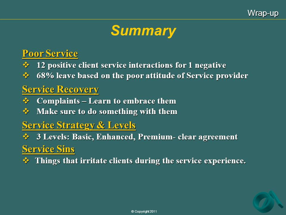 © Copyright 2011 Summary Wrap-up Poor Service 12 positive client service interactions for 1 negative 12 positive client service interactions for 1 neg