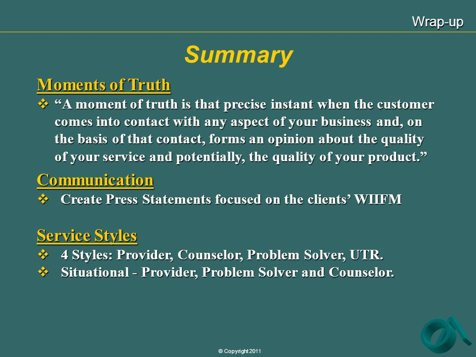 © Copyright 2011 Summary Wrap-up Moments of Truth A moment of truth is that precise instant when the customer comes into contact with any aspect of yo