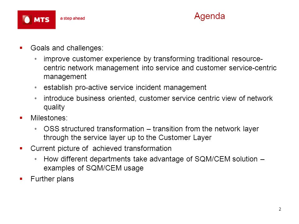 Agenda Goals and challenges: improve customer experience by transforming traditional resource- centric network management into service and customer service-centric management establish pro-active service incident management introduce business oriented, customer service centric view of network quality Milestones: OSS structured transformation – transition from the network layer through the service layer up to the Customer Layer Current picture of achieved transformation How different departments take advantage of SQM/CEM solution – examples of SQM/CEM usage Further plans 3