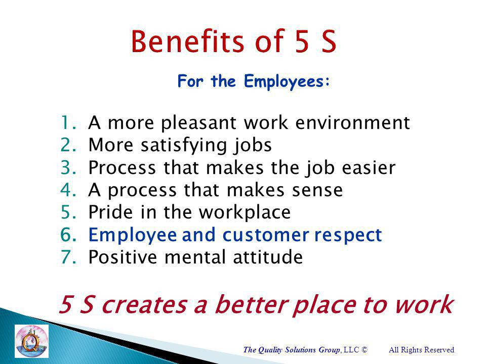 The Quality Solutions Group, LLC ©All Rights Reserved For the Employees: 1.A more pleasant work environment 2.More satisfying jobs 3.Process that makes the job easier 4.A process that makes sense 5.Pride in the workplace 6.Employee and customer respect 7.Positive mental attitude 5 S creates a better place to work