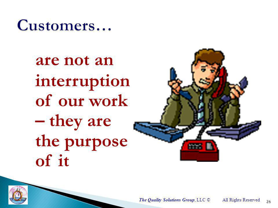 The Quality Solutions Group, LLC ©All Rights Reserved are not an interruption of our work – they are the purpose of it 26