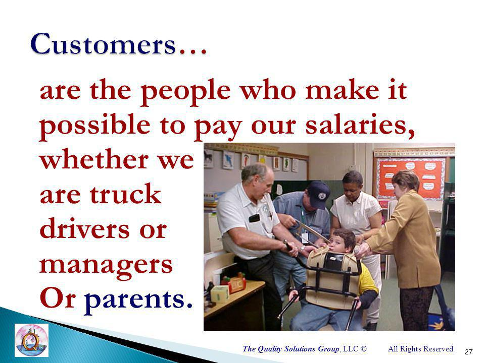 The Quality Solutions Group, LLC ©All Rights Reserved are the people who make it possible to pay our salaries, whether we are truck drivers or managers Or parents.