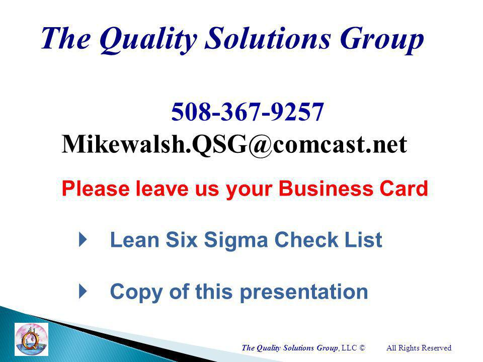 The Quality Solutions Group 508-367-9257 Mikewalsh.QSG@comcast.net Please leave us your Business Card Lean Six Sigma Check List Copy of this presentation