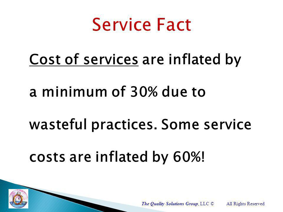 The Quality Solutions Group, LLC ©All Rights Reserved Cost of services are inflated by a minimum of 30% due to wasteful practices.
