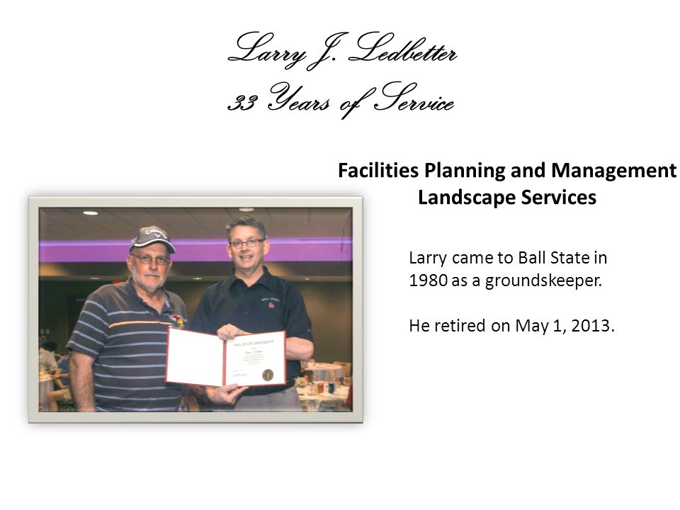 Larry J. Ledbetter 33 Years of Service Facilities Planning and Management Landscape Services Larry came to Ball State in 1980 as a groundskeeper. He r