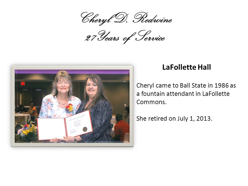 Cheryl D. Redwine 27Years of Service LaFollette Hall Cheryl came to Ball State in 1986 as a fountain attendant in LaFollette Commons. She retired on J