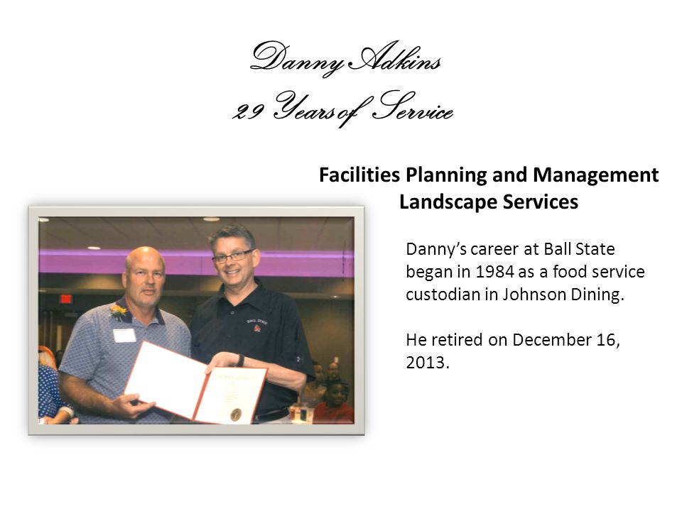 Danny Adkins 29 Years of Service Facilities Planning and Management Landscape Services Dannys career at Ball State began in 1984 as a food service custodian in Johnson Dining.