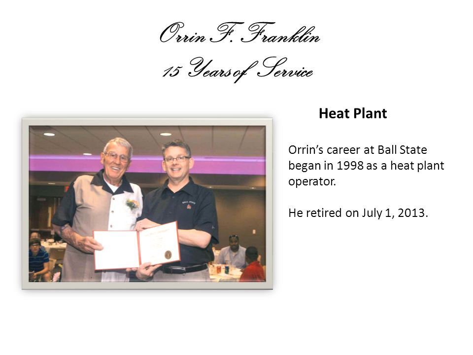 Orrin F. Franklin 15 Years of Service Heat Plant Orrins career at Ball State began in 1998 as a heat plant operator. He retired on July 1, 2013.