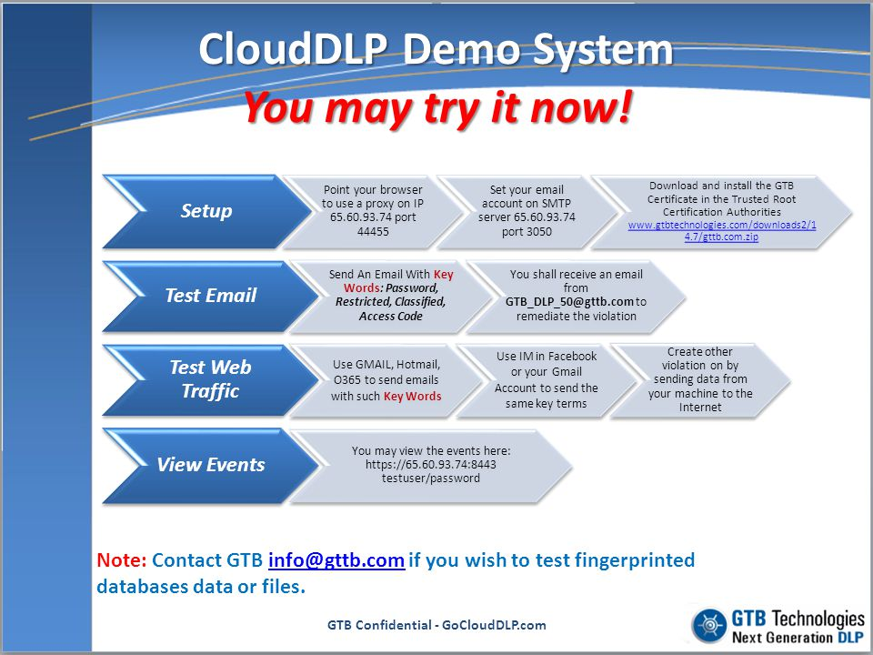 1.Fits within IT budgets reducing cost of ownership 2.Easy to deploy and manage 3.Scales to any network size 4.No infrastructure changes necessary to deploy 5.Provides Real-time DLP behind existing firewalls and network equipment without any upgrades 6.Invisible to end-users 7.Coverage for Email and Web Traffic GTB Confidential - GoCloudDLP.com Why Next Generation DLP SaaS for your clients.