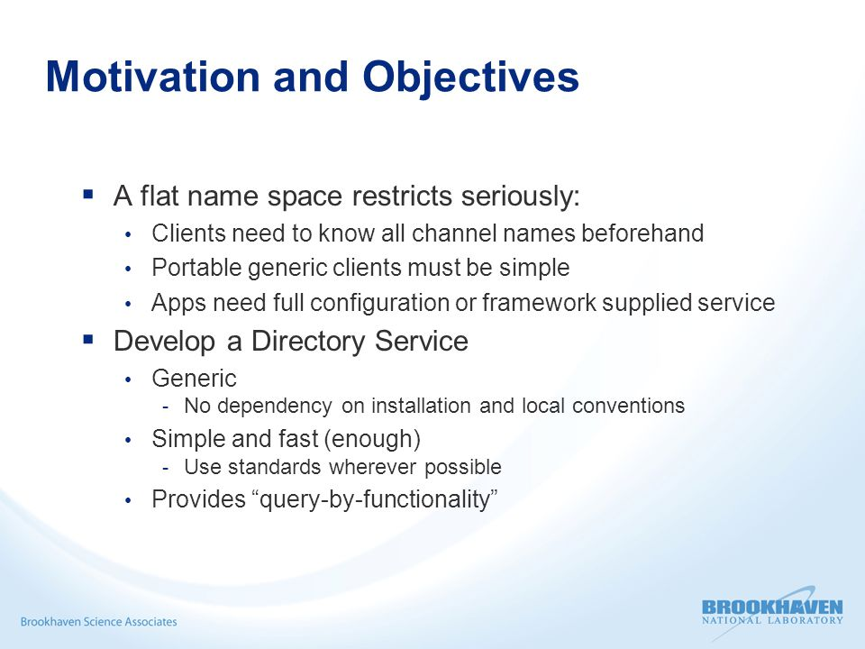 Motivation and Objectives A flat name space restricts seriously: Clients need to know all channel names beforehand Portable generic clients must be simple Apps need full configuration or framework supplied service Develop a Directory Service Generic - No dependency on installation and local conventions Simple and fast (enough) - Use standards wherever possible Provides query-by-functionality