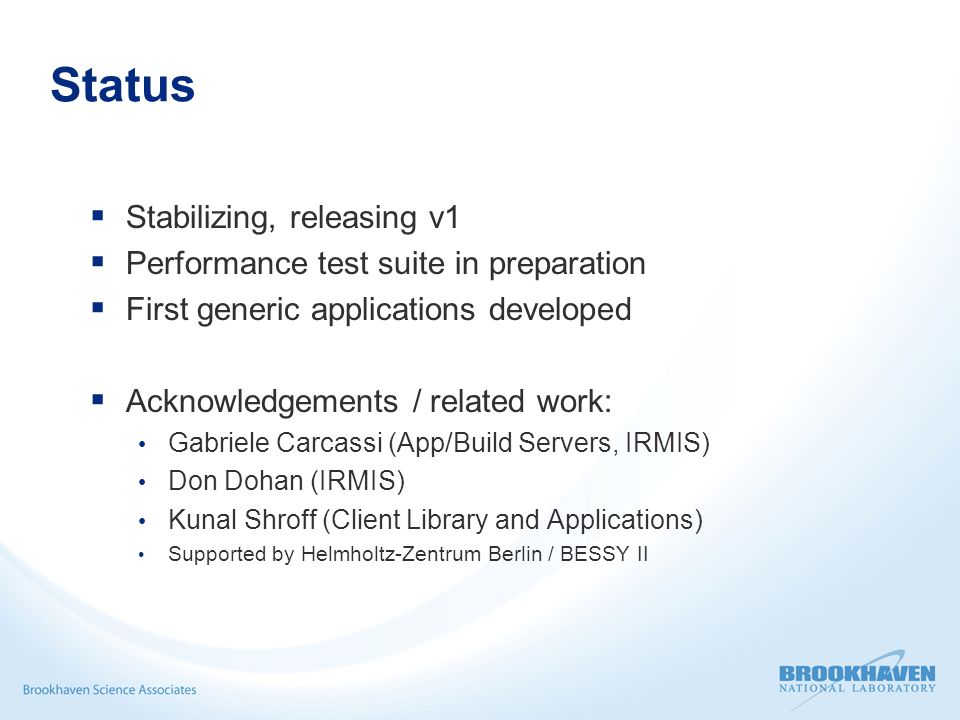 Status Stabilizing, releasing v1 Performance test suite in preparation First generic applications developed Acknowledgements / related work: Gabriele Carcassi (App/Build Servers, IRMIS) Don Dohan (IRMIS) Kunal Shroff (Client Library and Applications) Supported by Helmholtz-Zentrum Berlin / BESSY II
