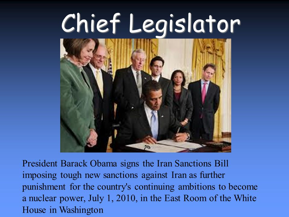 Chief Legislator President Barack Obama signs the Iran Sanctions Bill imposing tough new sanctions against Iran as further punishment for the country s continuing ambitions to become a nuclear power, July 1, 2010, in the East Room of the White House in Washington