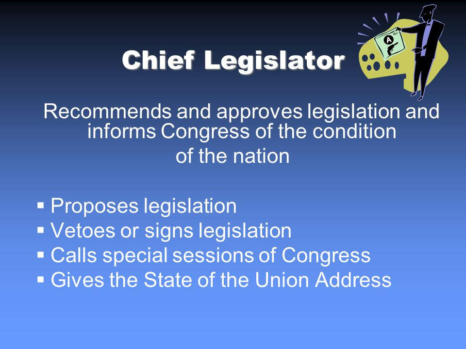 Chief Legislator Recommends and approves legislation and informs Congress of the condition of the nation Proposes legislation Vetoes or signs legislation Calls special sessions of Congress Gives the State of the Union Address