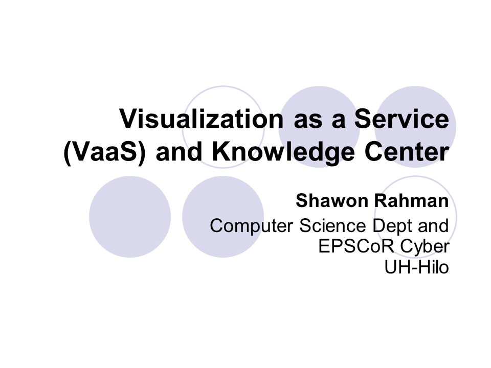 Visualization as a Service (VaaS) and Knowledge Center Shawon Rahman Computer Science Dept and EPSCoR Cyber UH-Hilo