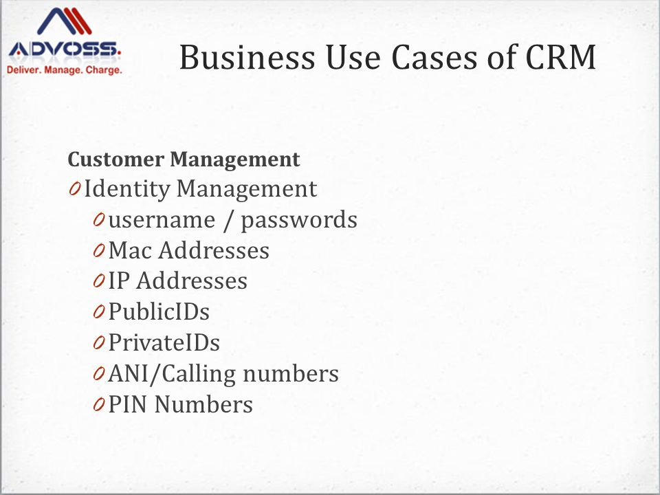 Customer Management 0 Identity Management 0 username / passwords 0 Mac Addresses 0 IP Addresses 0 PublicIDs 0 PrivateIDs 0 ANI/Calling numbers 0 PIN Numbers Business Use Cases of CRM