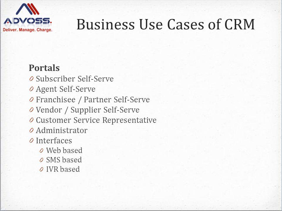 Portals 0 Subscriber Self-Serve 0 Agent Self-Serve 0 Franchisee / Partner Self-Serve 0 Vendor / Supplier Self-Serve 0 Customer Service Representative 0 Administrator 0 Interfaces 0 Web based 0 SMS based 0 IVR based Business Use Cases of CRM