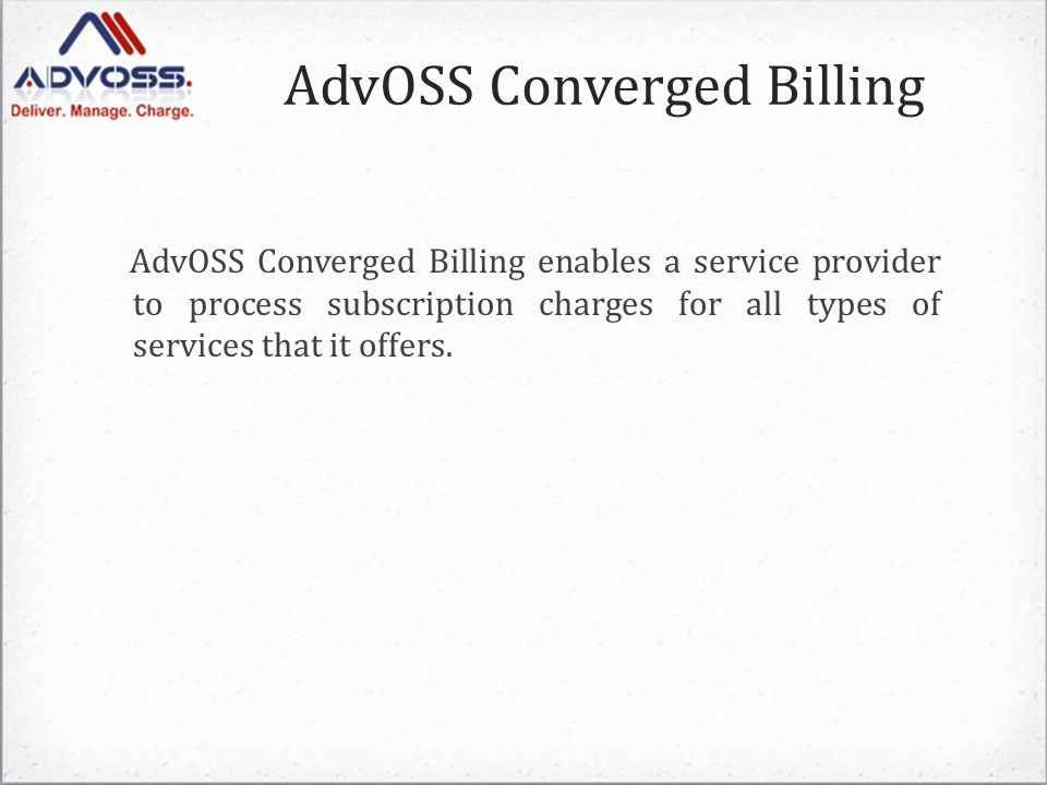 AdvOSS Converged Billing AdvOSS Converged Billing enables a service provider to process subscription charges for all types of services that it offers.