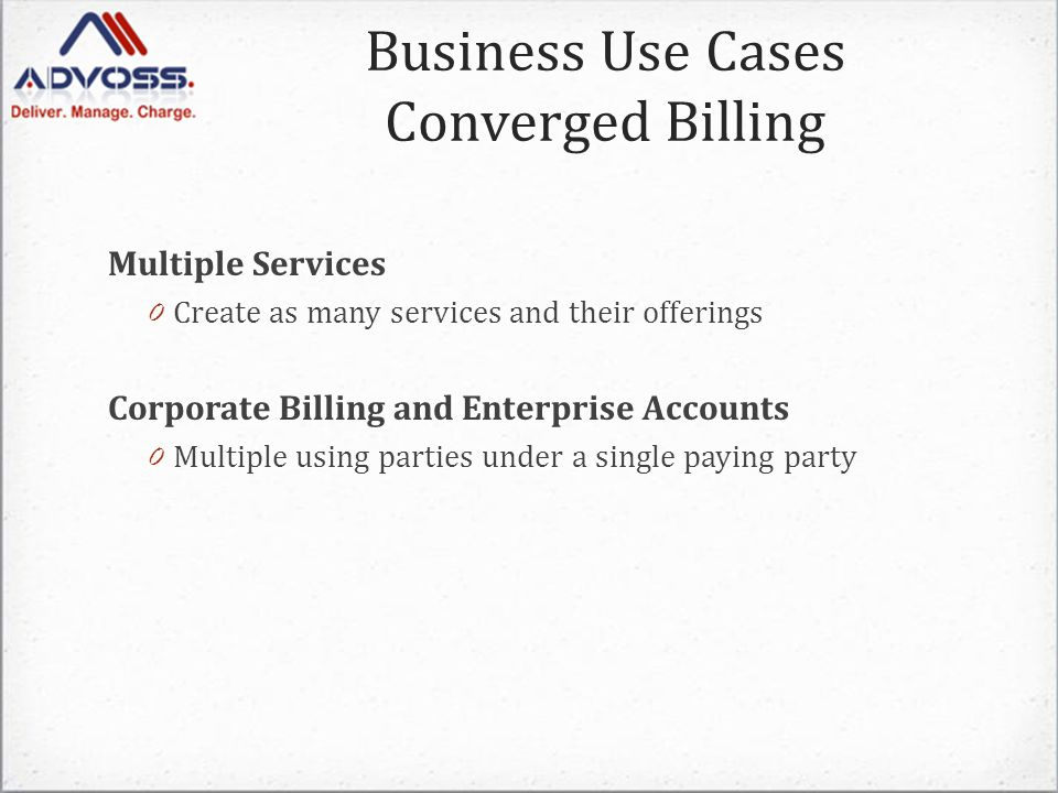 Business Use Cases Converged Billing Multiple Services 0 Create as many services and their offerings Corporate Billing and Enterprise Accounts 0 Multiple using parties under a single paying party