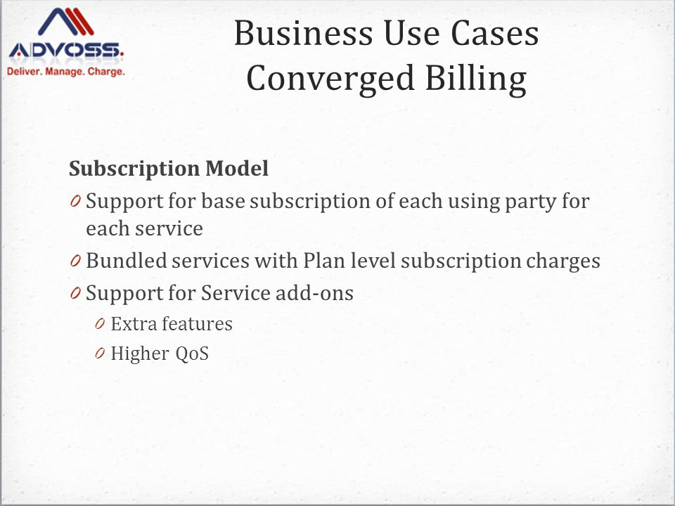 Subscription Model 0 Support for base subscription of each using party for each service 0 Bundled services with Plan level subscription charges 0 Support for Service add-ons 0 Extra features 0 Higher QoS Business Use Cases Converged Billing