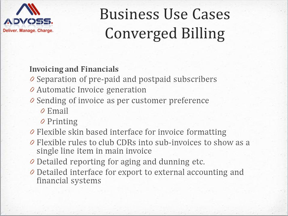 Invoicing and Financials 0 Separation of pre-paid and postpaid subscribers 0 Automatic Invoice generation 0 Sending of invoice as per customer preference 0 Email 0 Printing 0 Flexible skin based interface for invoice formatting 0 Flexible rules to club CDRs into sub-invoices to show as a single line item in main invoice 0 Detailed reporting for aging and dunning etc.