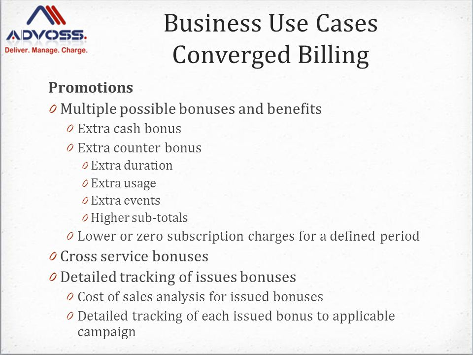 Promotions 0 Multiple possible bonuses and benefits 0 Extra cash bonus 0 Extra counter bonus 0 Extra duration 0 Extra usage 0 Extra events 0 Higher sub-totals 0 Lower or zero subscription charges for a defined period 0 Cross service bonuses 0 Detailed tracking of issues bonuses 0 Cost of sales analysis for issued bonuses 0 Detailed tracking of each issued bonus to applicable campaign Business Use Cases Converged Billing