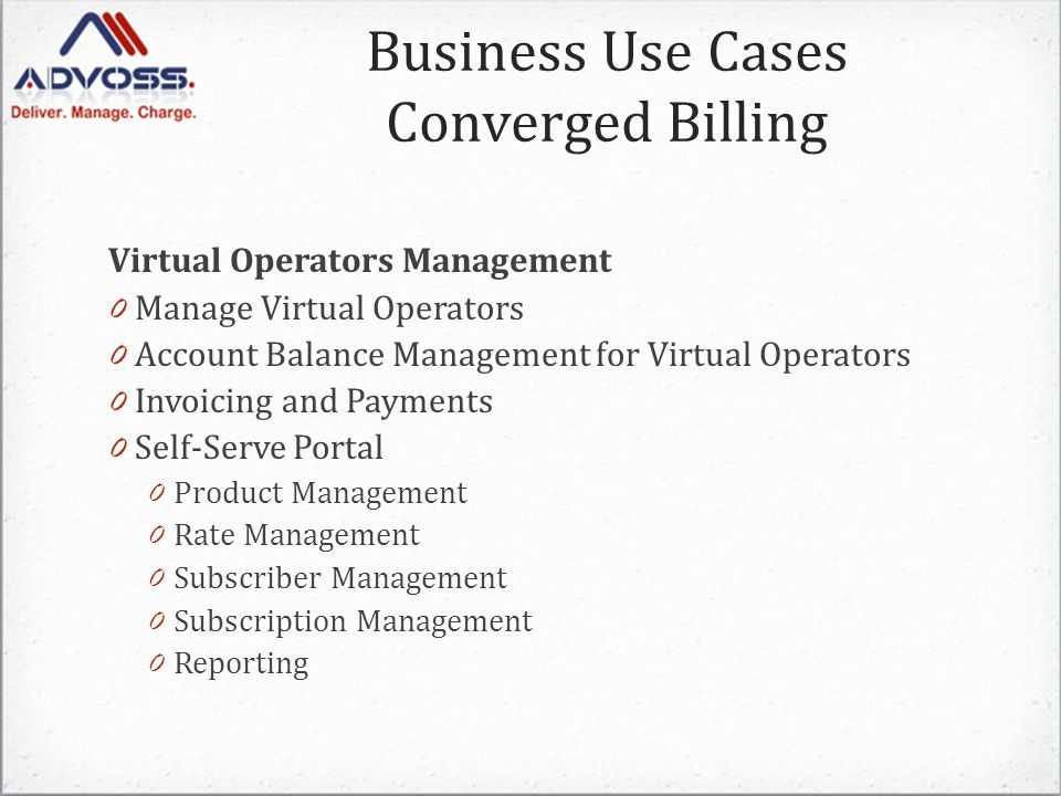 Virtual Operators Management 0 Manage Virtual Operators 0 Account Balance Management for Virtual Operators 0 Invoicing and Payments 0 Self-Serve Portal 0 Product Management 0 Rate Management 0 Subscriber Management 0 Subscription Management 0 Reporting Business Use Cases Converged Billing