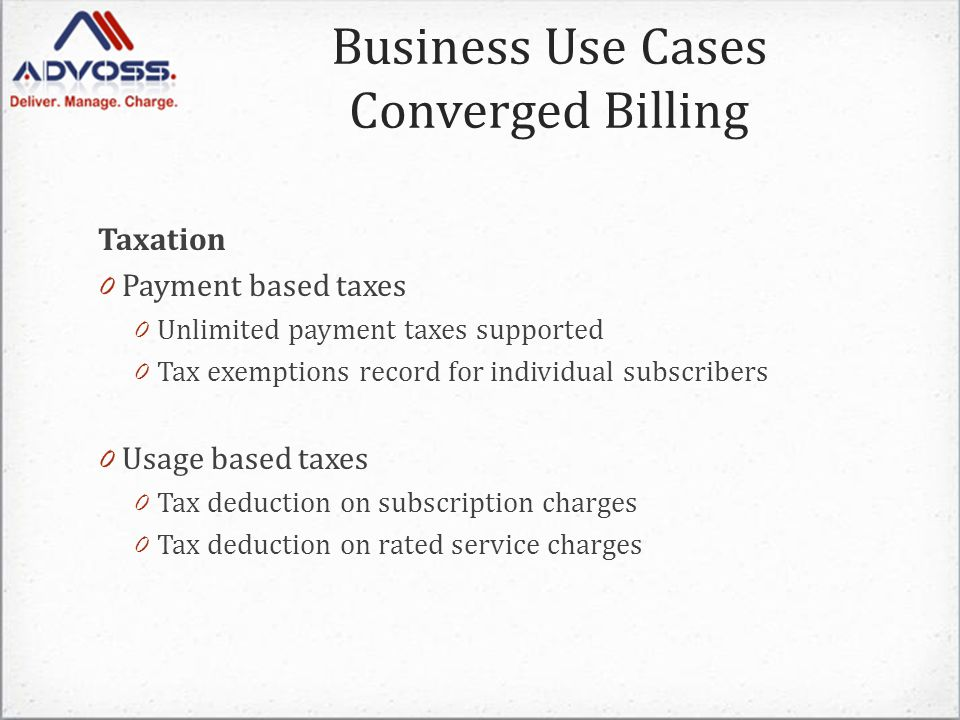 Taxation 0 Payment based taxes 0 Unlimited payment taxes supported 0 Tax exemptions record for individual subscribers 0 Usage based taxes 0 Tax deduction on subscription charges 0 Tax deduction on rated service charges Business Use Cases Converged Billing