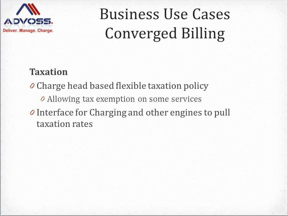 Taxation 0 Charge head based flexible taxation policy 0 Allowing tax exemption on some services 0 Interface for Charging and other engines to pull taxation rates Business Use Cases Converged Billing