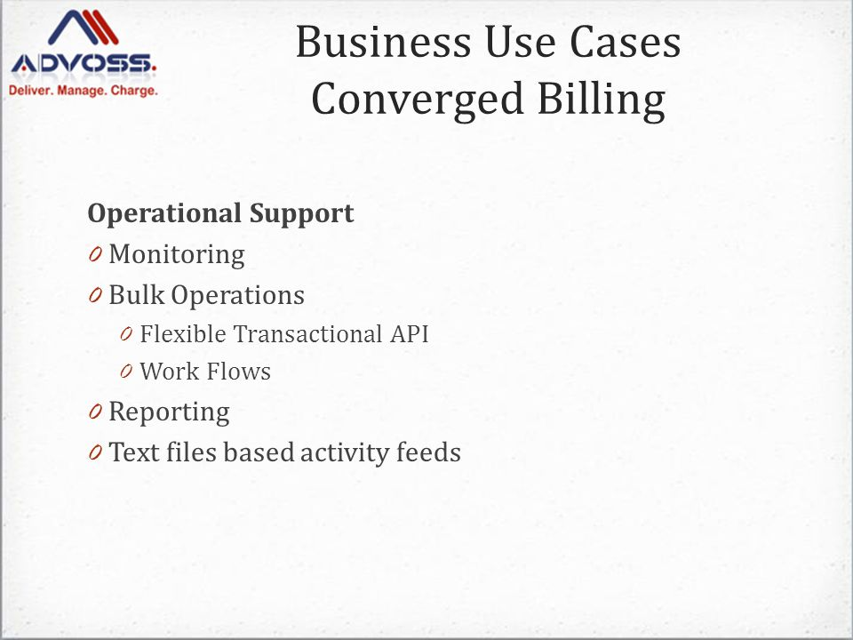 Operational Support 0 Monitoring 0 Bulk Operations 0 Flexible Transactional API 0 Work Flows 0 Reporting 0 Text files based activity feeds Business Use Cases Converged Billing