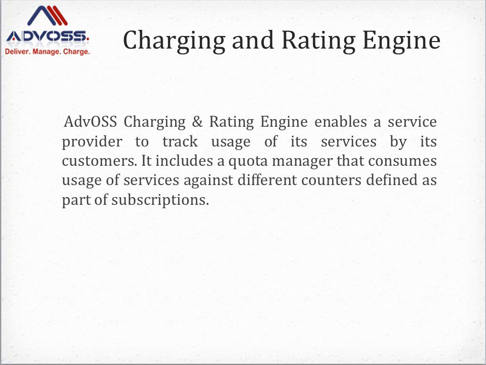 Charging and Rating Engine AdvOSS Charging & Rating Engine enables a service provider to track usage of its services by its customers.
