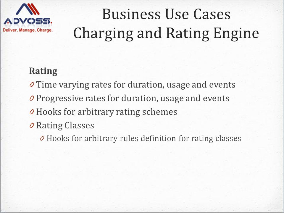 Business Use Cases Charging and Rating Engine Rating 0 Time varying rates for duration, usage and events 0 Progressive rates for duration, usage and events 0 Hooks for arbitrary rating schemes 0 Rating Classes 0 Hooks for arbitrary rules definition for rating classes