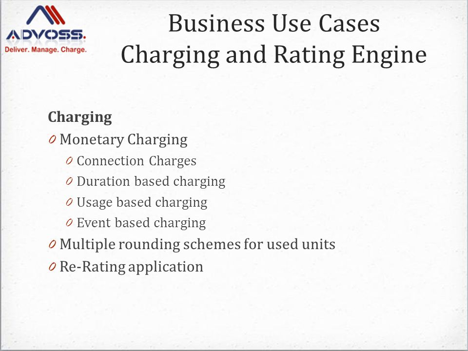 Charging 0 Monetary Charging 0 Connection Charges 0 Duration based charging 0 Usage based charging 0 Event based charging 0 Multiple rounding schemes for used units 0 Re-Rating application Business Use Cases Charging and Rating Engine
