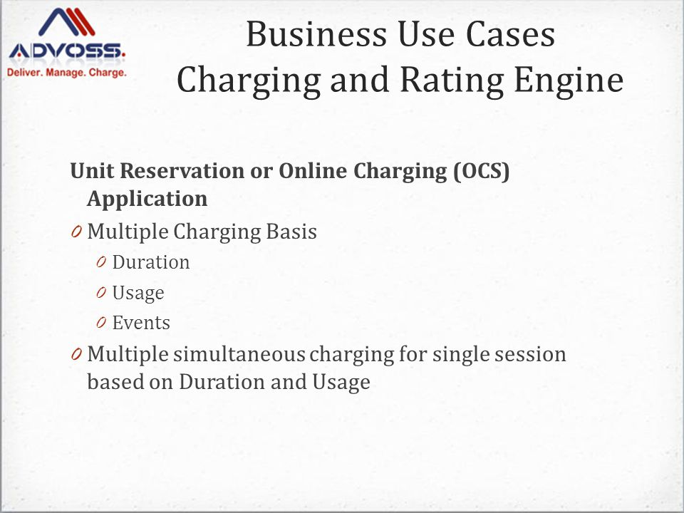 Unit Reservation or Online Charging (OCS) Application 0 Multiple Charging Basis 0 Duration 0 Usage 0 Events 0 Multiple simultaneous charging for single session based on Duration and Usage Business Use Cases Charging and Rating Engine
