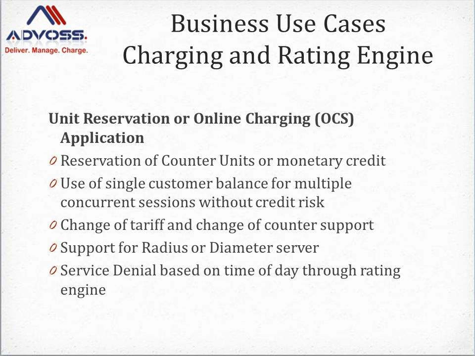 Unit Reservation or Online Charging (OCS) Application 0 Reservation of Counter Units or monetary credit 0 Use of single customer balance for multiple concurrent sessions without credit risk 0 Change of tariff and change of counter support 0 Support for Radius or Diameter server 0 Service Denial based on time of day through rating engine Business Use Cases Charging and Rating Engine