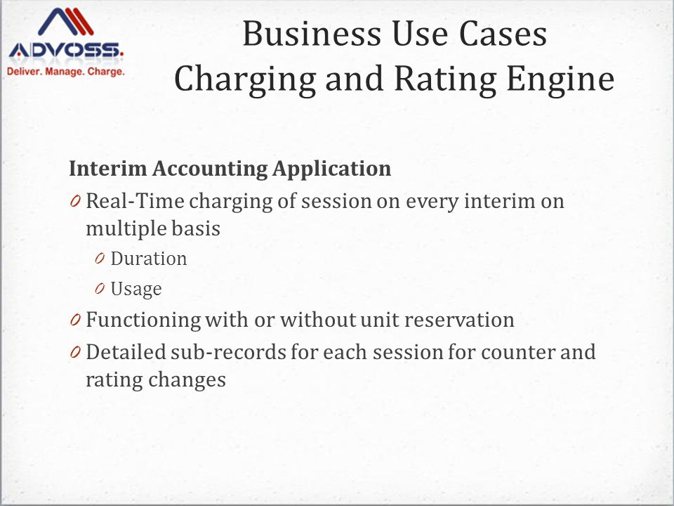 Interim Accounting Application 0 Real-Time charging of session on every interim on multiple basis 0 Duration 0 Usage 0 Functioning with or without unit reservation 0 Detailed sub-records for each session for counter and rating changes Business Use Cases Charging and Rating Engine