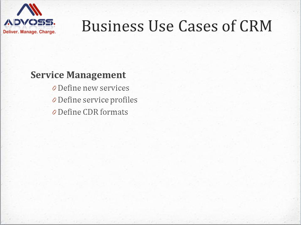 Business Use Cases of CRM Service Management 0 Define new services 0 Define service profiles 0 Define CDR formats